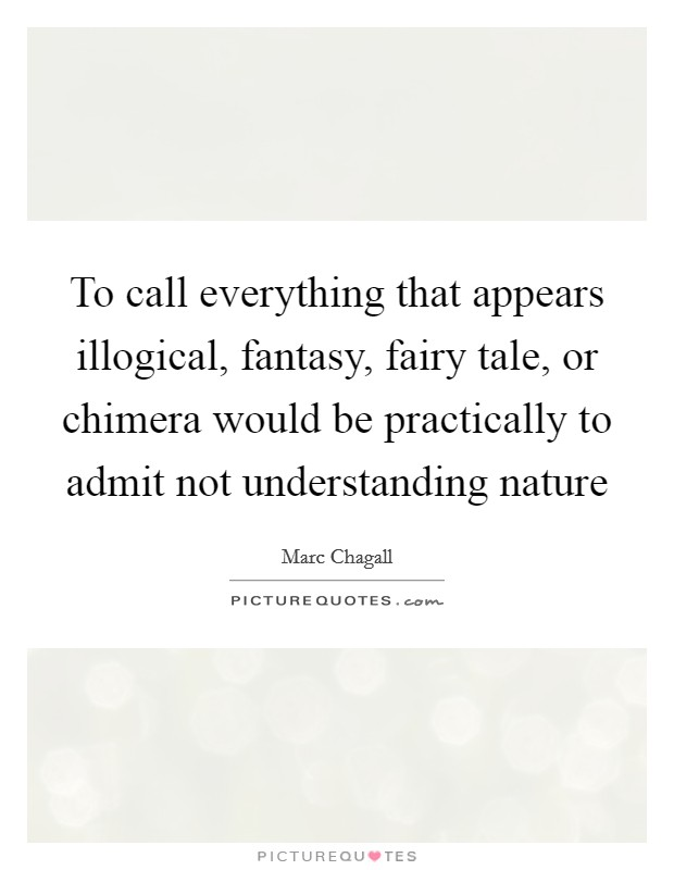 To call everything that appears illogical, fantasy, fairy tale, or chimera would be practically to admit not understanding nature Picture Quote #1