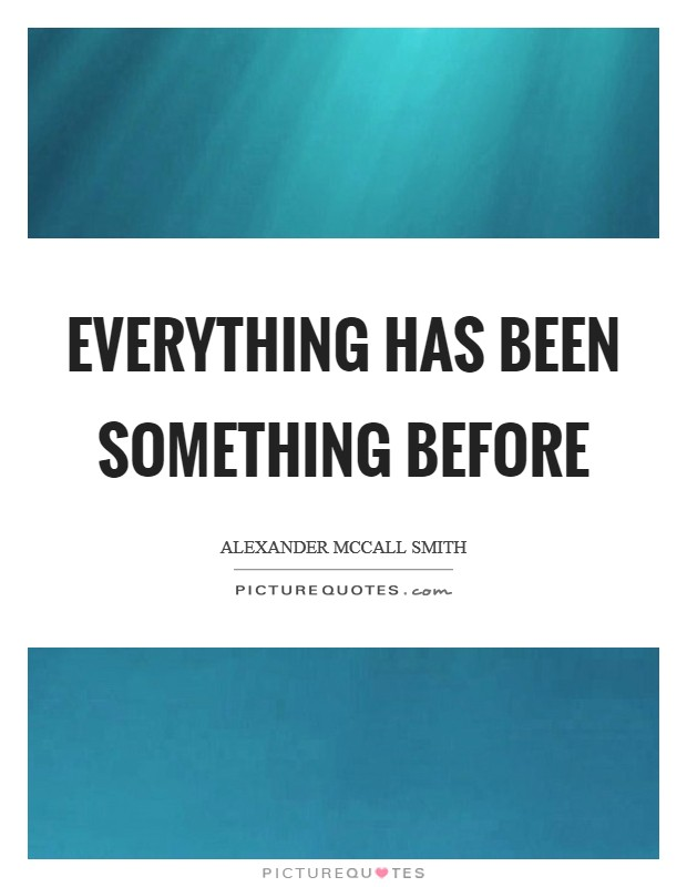 Everything has been something before Picture Quote #1