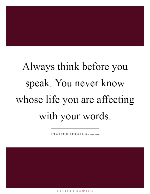 Always think before you speak. You never know whose life you are affecting with your words Picture Quote #1