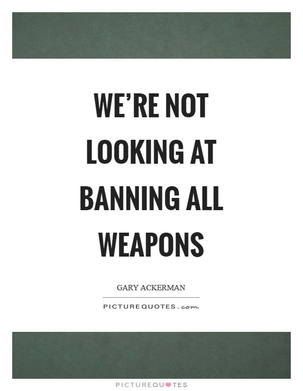 We're not looking at banning all weapons Picture Quote #1