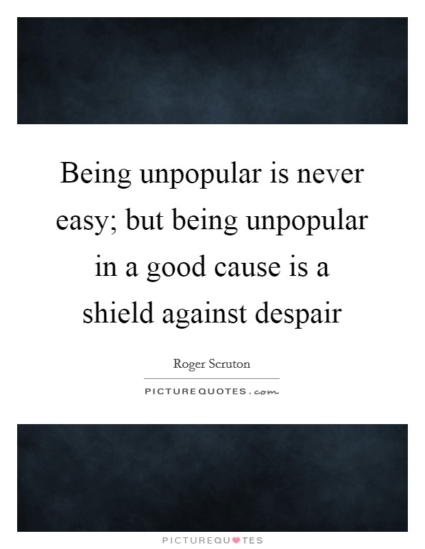 Being unpopular is never easy; but being unpopular in a good cause is a shield against despair Picture Quote #1