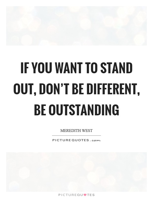 If you want to stand out, don't be different, be outstanding Picture Quote #1