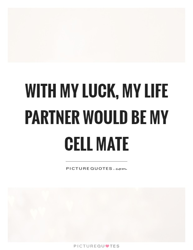 With my luck, my life partner would be my cell mate Picture Quote #1