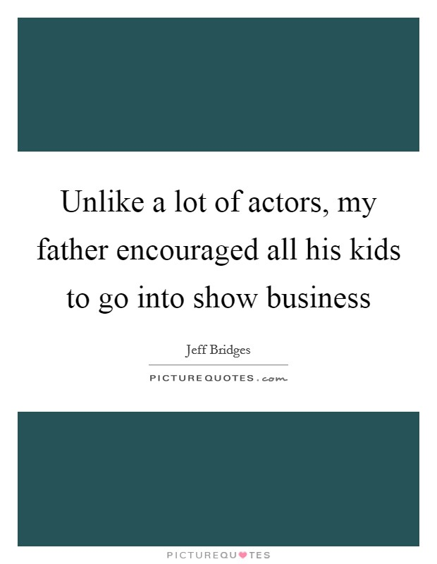Unlike a lot of actors, my father encouraged all his kids to go into show business Picture Quote #1