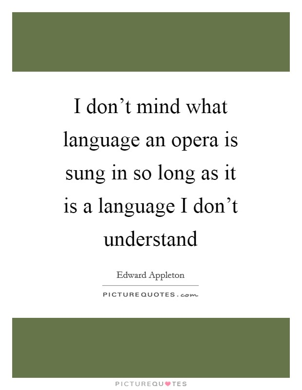 I don't mind what language an opera is sung in so long as it is a language I don't understand Picture Quote #1