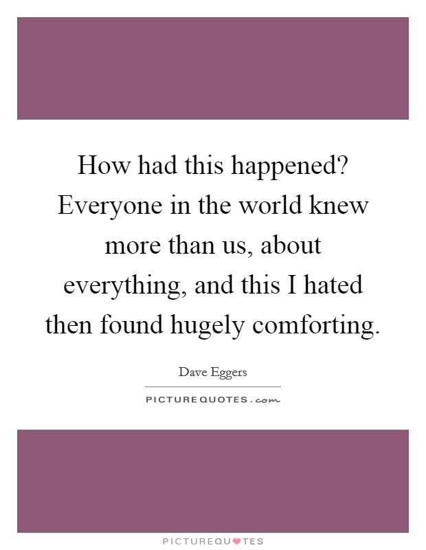 How had this happened? Everyone in the world knew more than us, about everything, and this I hated then found hugely comforting Picture Quote #1