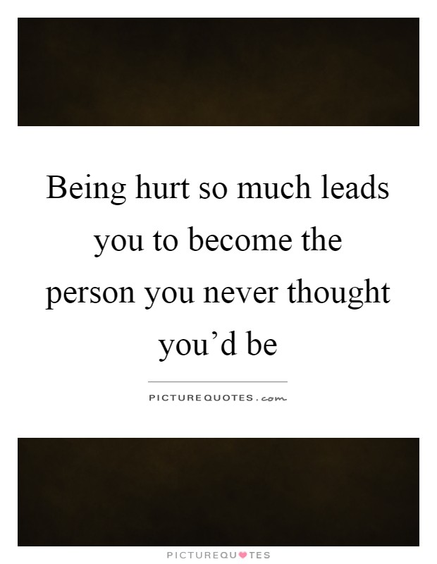 Being hurt so much leads you to become the person you never thought you'd be Picture Quote #1