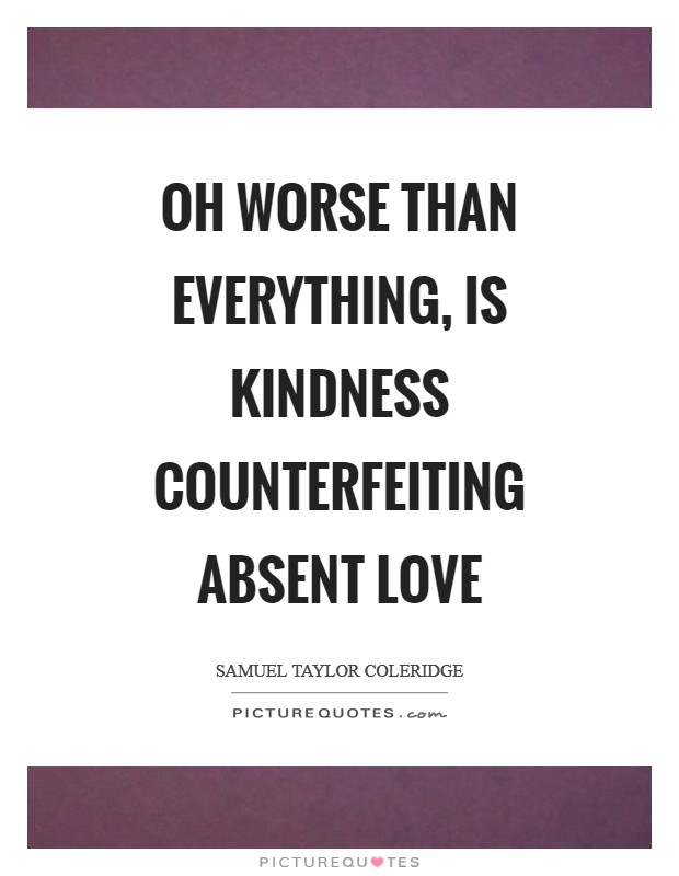 Oh worse than everything, is kindness counterfeiting absent love Picture Quote #1