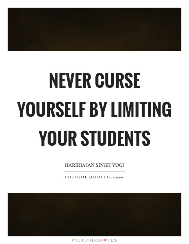 Never curse yourself by limiting your students Picture Quote #1