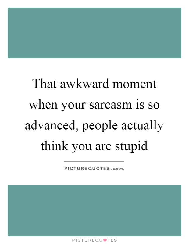 That awkward moment when your sarcasm is so advanced, people actually think you are stupid Picture Quote #1