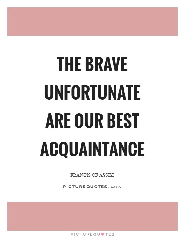 The brave unfortunate are our best acquaintance Picture Quote #1