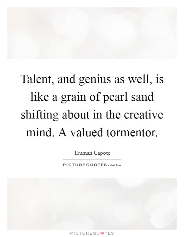 Talent, and genius as well, is like a grain of pearl sand shifting about in the creative mind. A valued tormentor Picture Quote #1
