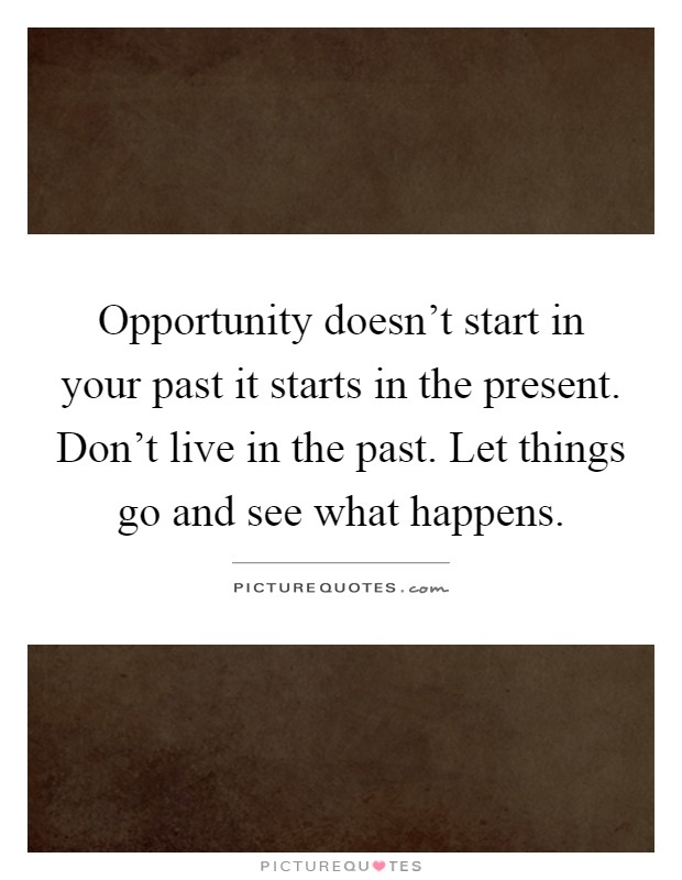 Don T Live In The Past Quotes: Opportunity Doesn't Start In Your Past It Starts In The