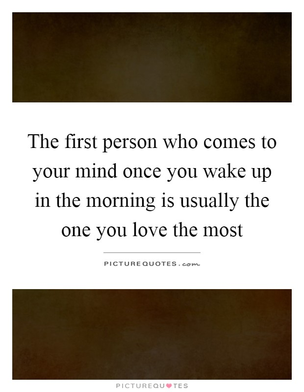 The first person who comes to your mind once you wake up in the morning is usually the one you love the most Picture Quote #1