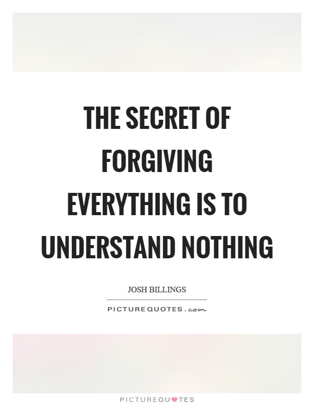 The secret of forgiving everything is to understand nothing Picture Quote #1