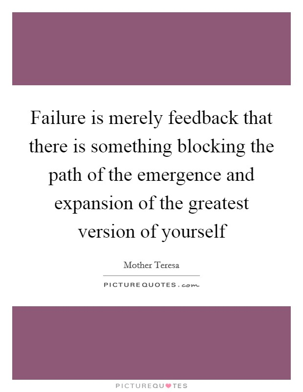 Failure is merely feedback that there is something blocking the path of the emergence and expansion of the greatest version of yourself Picture Quote #1