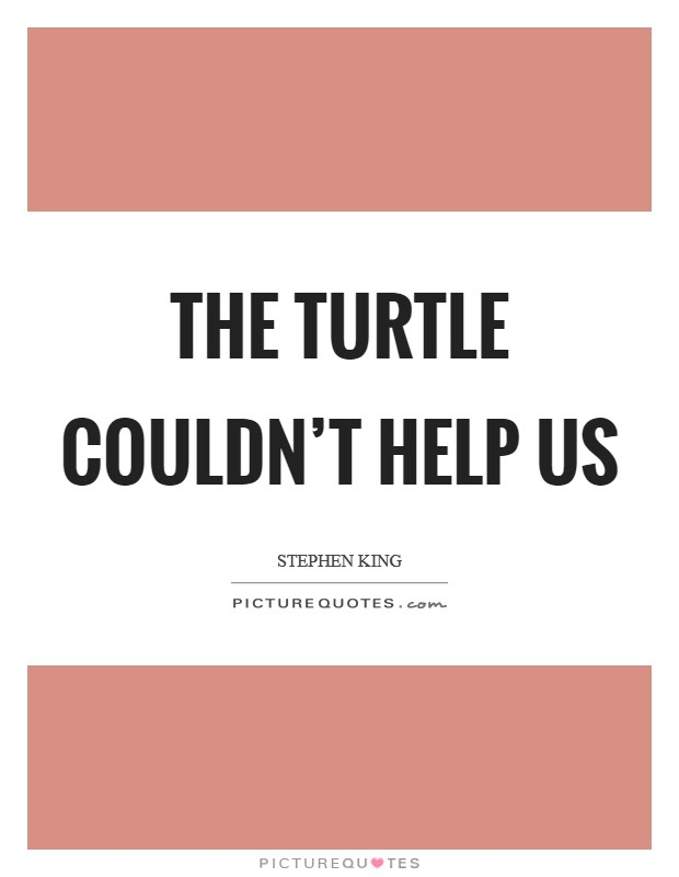 The turtle couldn't help us Picture Quote #1