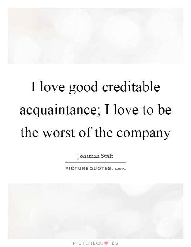 I love good creditable acquaintance; I love to be the worst of the company Picture Quote #1