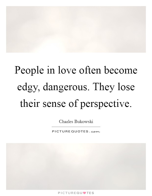 People in love often become edgy, dangerous. They lose their sense of perspective Picture Quote #1