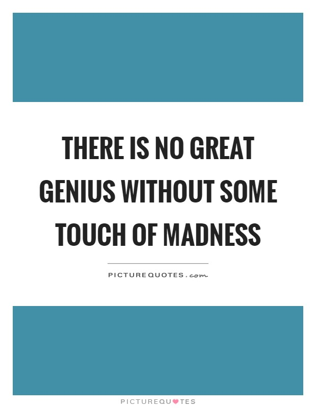 There is no great genius without some touch of madness Picture Quote #1