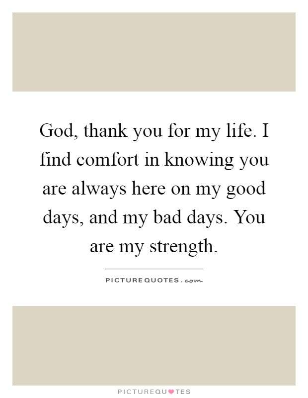 God, thank you for my life. I find comfort in knowing you are always here on my good days, and my bad days. You are my strength Picture Quote #1