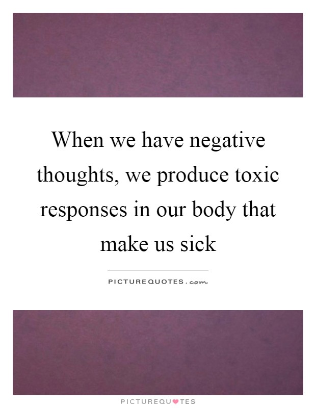 When we have negative thoughts, we produce toxic responses in our body that make us sick Picture Quote #1