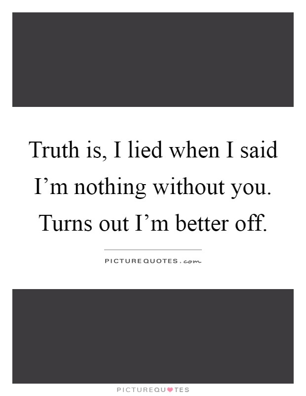 Truth is, I lied when I said I'm nothing without you. Turns out I'm better off Picture Quote #1