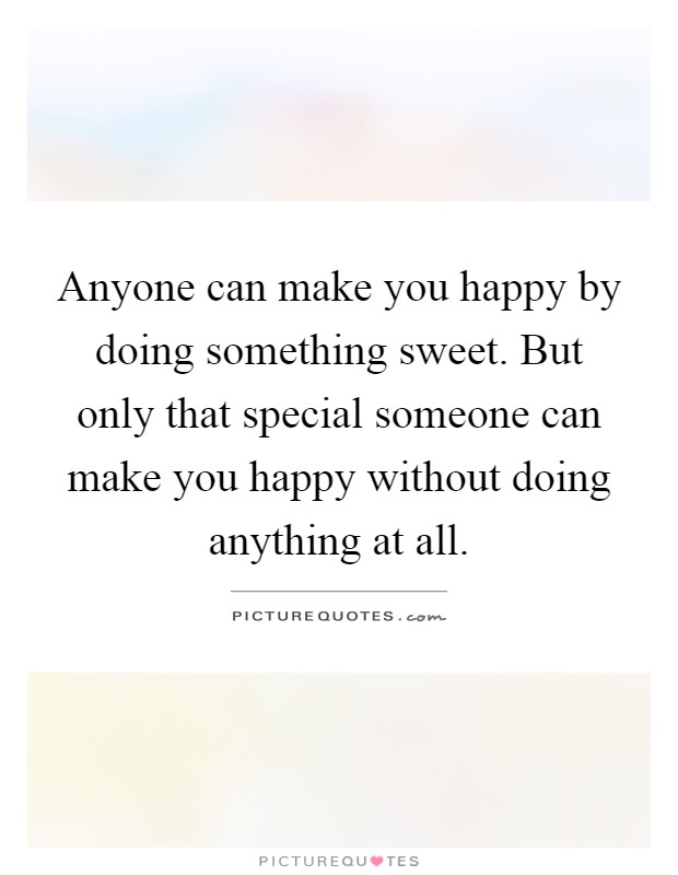 Sweet Quotes For A Special Someone: Anyone Can Make You Happy By Doing Something Sweet. But