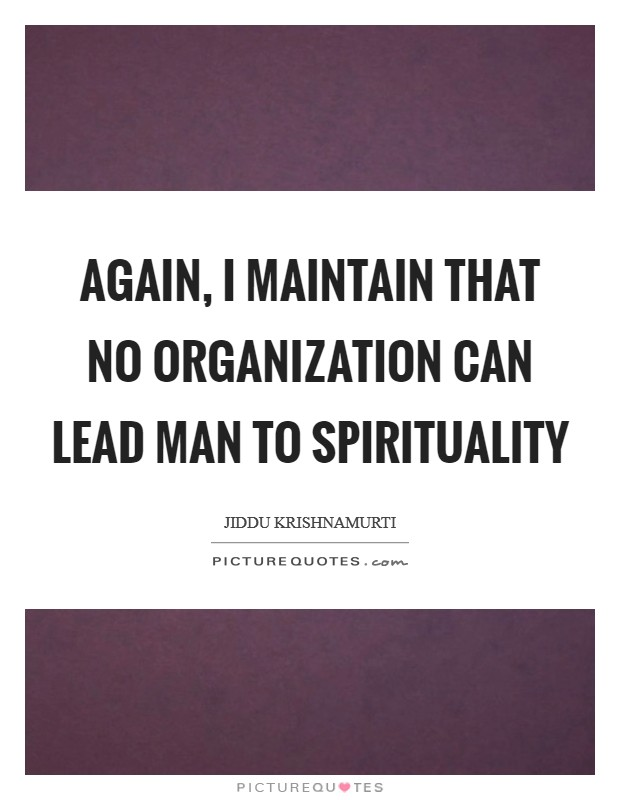 Again, I maintain that no organization can lead man to spirituality Picture Quote #1