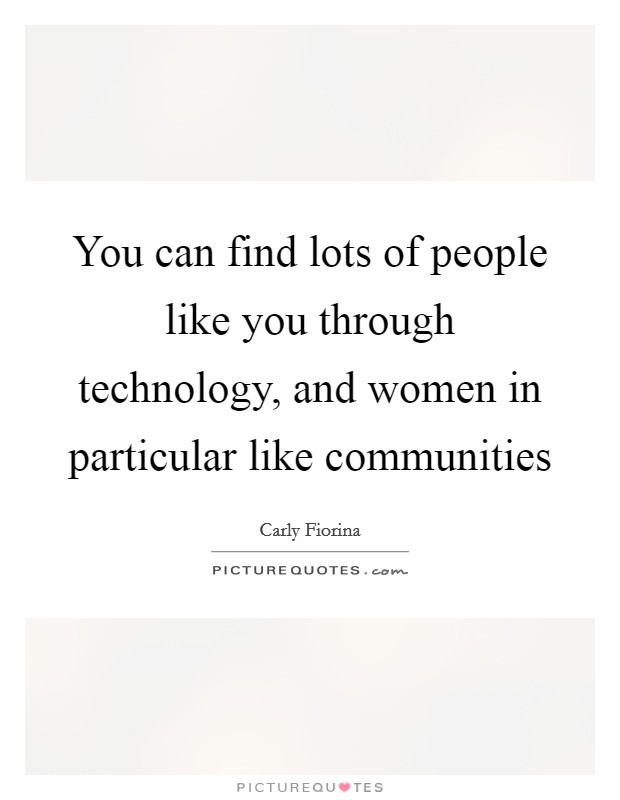 You can find lots of people like you through technology, and women in particular like communities Picture Quote #1
