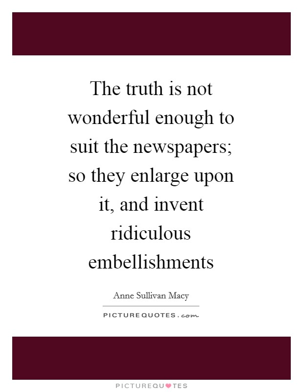 The truth is not wonderful enough to suit the newspapers; so they enlarge upon it, and invent ridiculous embellishments Picture Quote #1