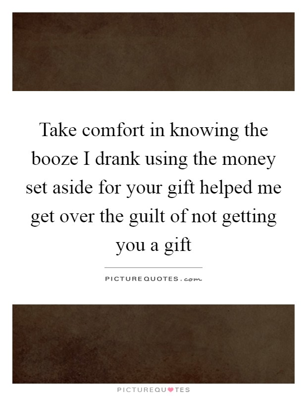 Take comfort in knowing the booze I drank using the money set aside for your gift helped me get over the guilt of not getting you a gift Picture Quote #1