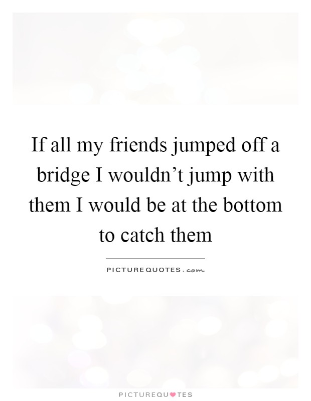If all my friends jumped off a bridge I wouldn't jump with them I would be at the bottom to catch them Picture Quote #1