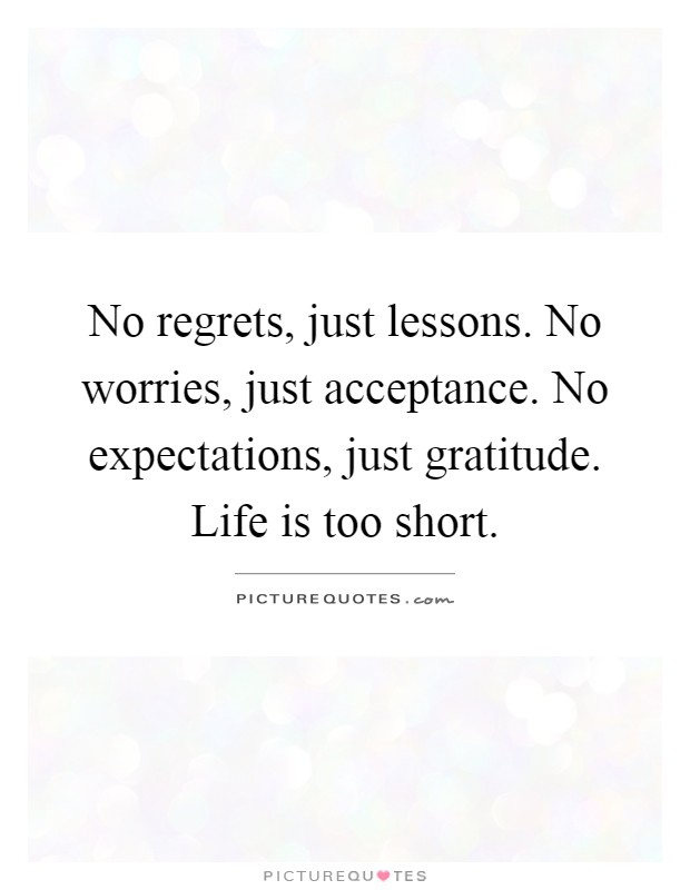 No regrets, just lessons. No worries, just acceptance. No expectations, just gratitude. Life is too short Picture Quote #1