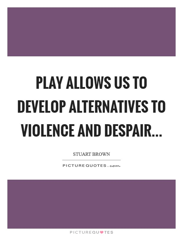 Play allows us to develop alternatives to violence and despair Picture Quote #1