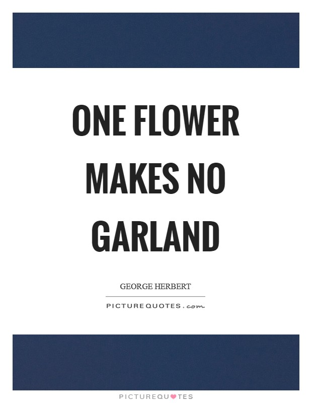 One flower makes no garland Picture Quote #1