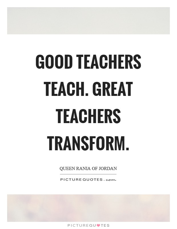 Good teachers teach. Great teachers transform Picture Quote #1