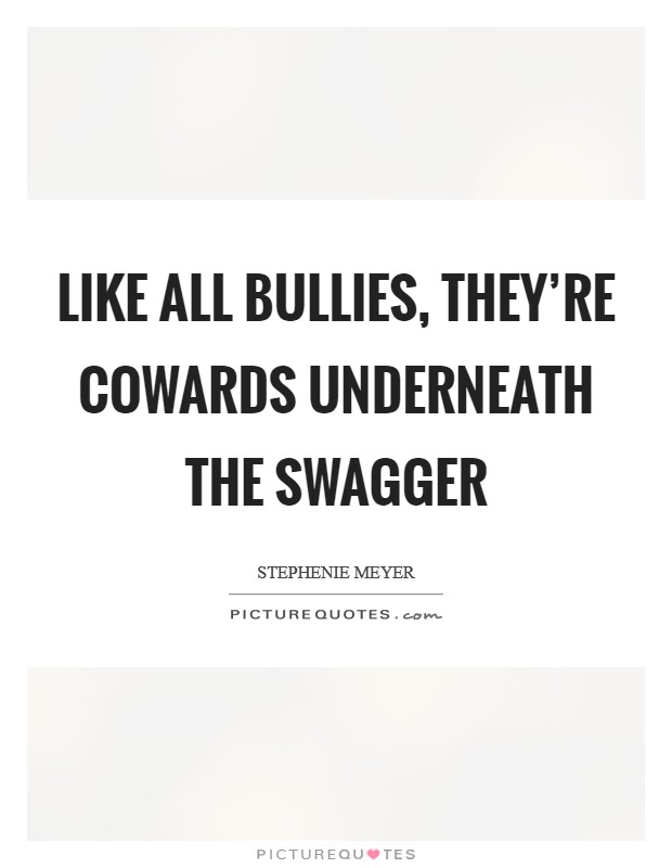 Like all bullies, they're cowards underneath the swagger Picture Quote #1
