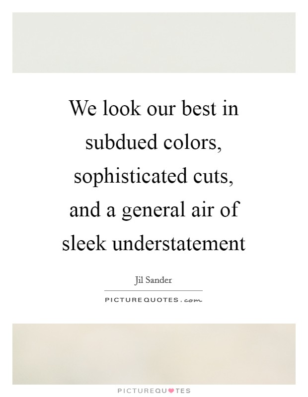 we look our best in subdued colors sophisticated cuts and a picture quotes we look our best in subdued colors sophisticated cuts and a picture quotes