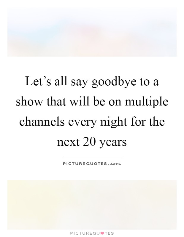 Let's all say goodbye to a show that will be on multiple channels every night for the next 20 years Picture Quote #1