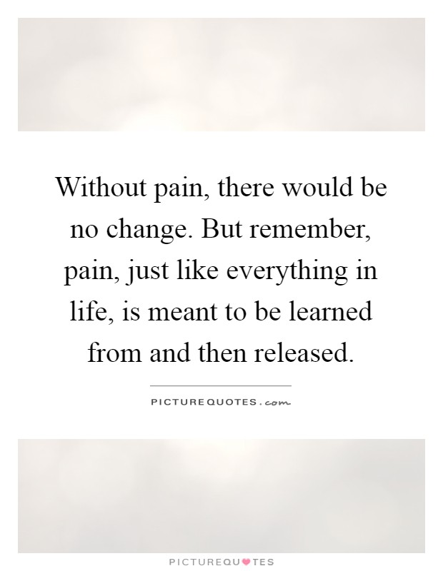 Without pain, there would be no change. But remember, pain, just like everything in life, is meant to be learned from and then released Picture Quote #1