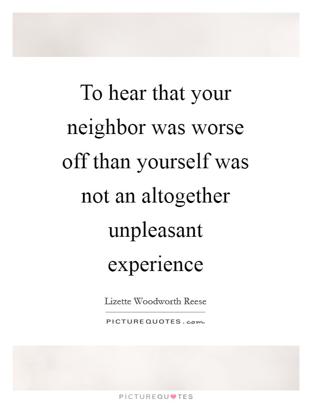 To hear that your neighbor was worse off than yourself was not an altogether unpleasant experience Picture Quote #1