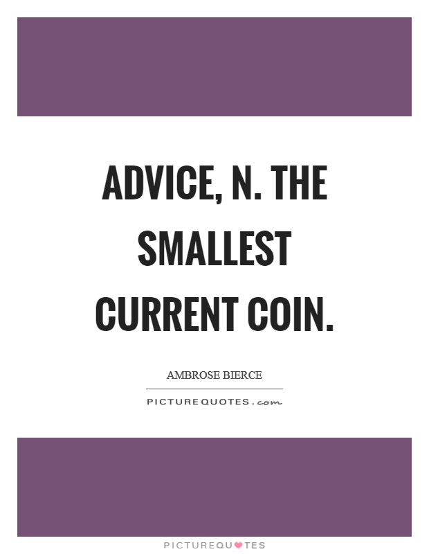Advice, n. The smallest current coin Picture Quote #1