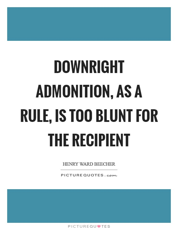 Downright admonition, as a rule, is too blunt for the recipient Picture Quote #1