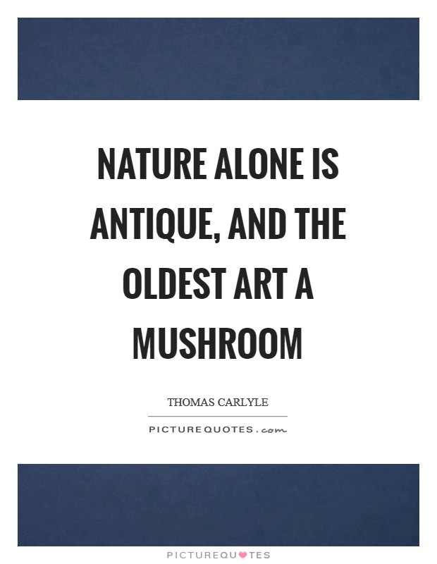 Nature alone is antique, and the oldest art a mushroom Picture Quote #1