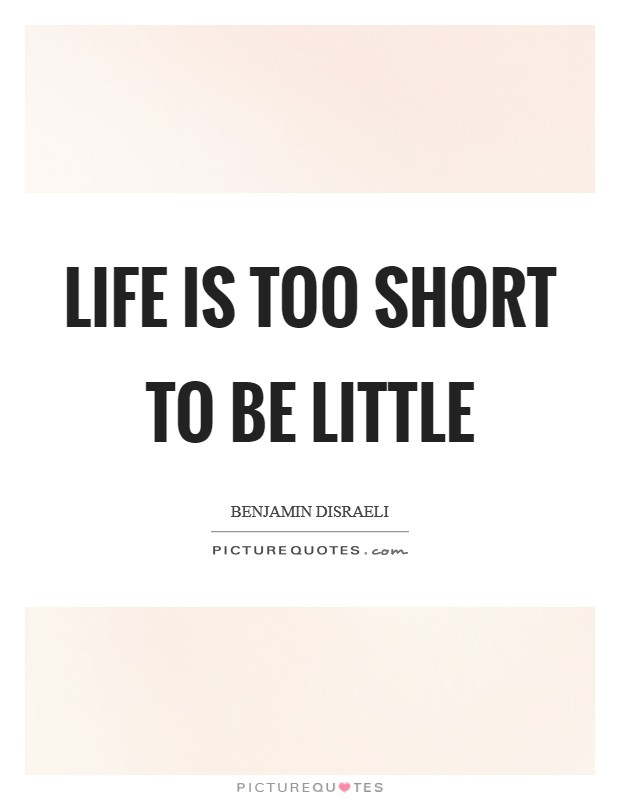 Life is too short to be little Picture Quote #1
