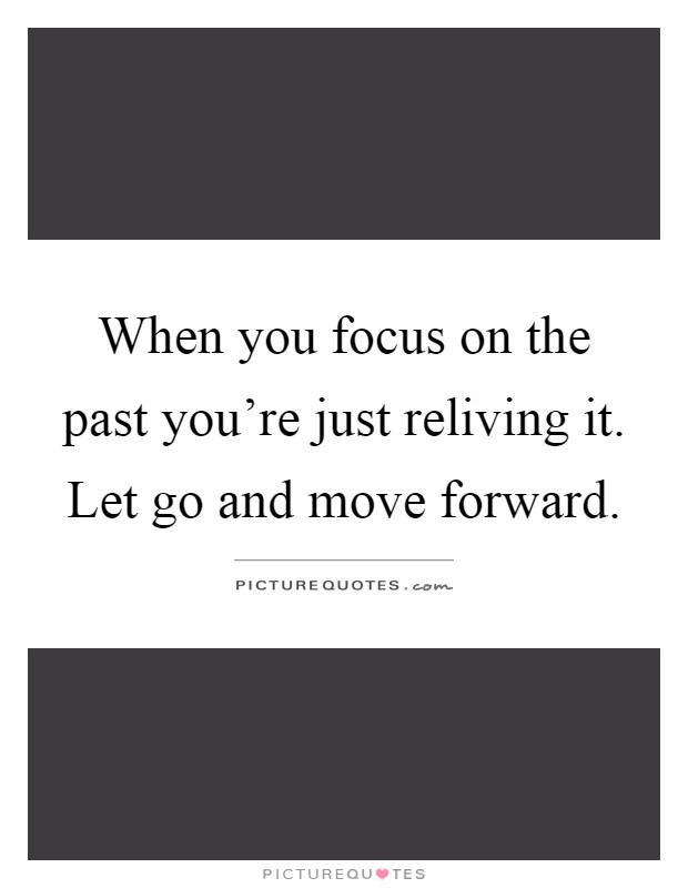 When you focus on the past you're just reliving it. Let go and move forward Picture Quote #1