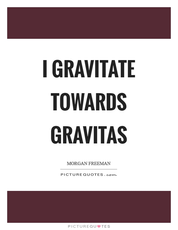 I gravitate towards gravitas Picture Quote #1