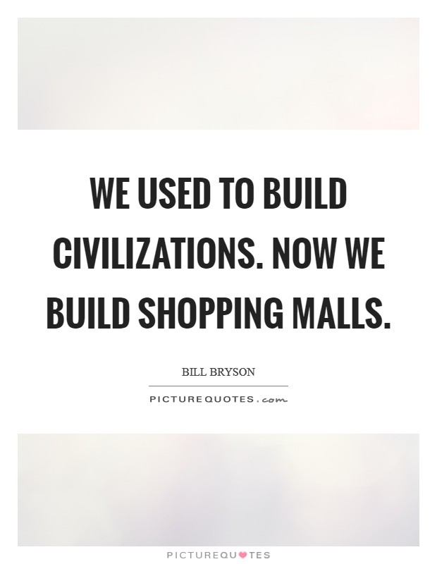 We used to build civilizations. Now we build shopping malls Picture Quote #1