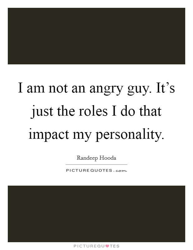 I am not an angry guy. It's just the roles I do that impact my personality Picture Quote #1